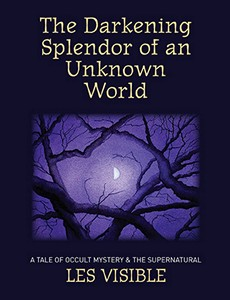 The Darkening Splendor of An Unknown World - An Occult novel by Les Visible